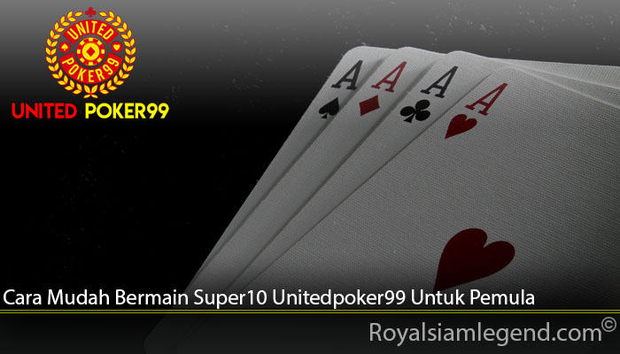 Cara Mudah Bermain Super10 Unitedpoker99 Untuk Pemula
